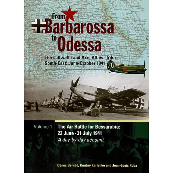 From Barbarossa to Odessa. Volume 1 The Air Battle for Bessarabia: 22 June - 31 July 1941